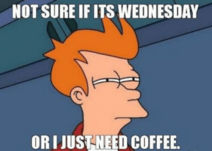 Memes, Coffee, and Images: NOT SURE IF ITS WEDNESDAY  OR JUSTNEED COFFEE Collection : 60 Wednesday Coffee Memes, Images & Pics to Get Through ...