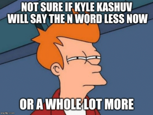 After Harvard rescinded his acceptance: NOT SURE IF KYLE KASHUV  WILL SAY THE N WORD LESS NOW  ORA WHOLE LOT MORE  imgflip.com After Harvard rescinded his acceptance