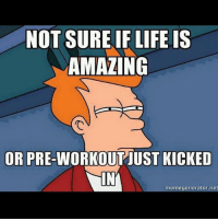 Feels 😂👌 . @officialdoyoueven 👈: NOT SURE IF LIFE IS  AMAZING  OR PRE-WORKOUT JUST KICKED  memegenerator,net Feels 😂👌 . @officialdoyoueven 👈