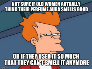 Smell, Good, and Women: NOT SURE IF OLD WOMEN ACTUALLY  THINK THEIR PERFUME AURA SMELLS GOOD  rC  OR IF THEY USED IT SO MUCH  THAT THEY CANT SMELL IT ANYMORE  imgflip.com Seriously, it often smells like they just bath in perfume every day.