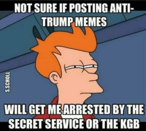 Anti Trump: NOT SURE IF POSTING ANTI-  TRUMP MEMES  WILL GET MEARRESTED BY THE  SECRET SERVICE OR THE KGB