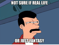 not sure if: NOT SURE IF REAL LIFE  OR JUSTFANTASY