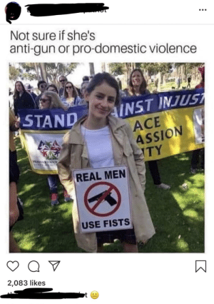 Domestic Violence, Pro, and Anti: Not sure if she's  anti-gun or pro-domestic violence  AINST INJUST  ACE  ASSION  TY  STAND  REAL MEN  USE FISTS  Q V  2,083 likes Sooo... they're saying pro-gunners shoot their wives?