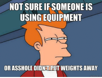 That feel.  Gym Memes: NOT SURE IF SOMEONE IS  USINGEQUIPMENT  OR ASSHOLE DIDNTPUT WEIGHTS AWAY  quick meme com That feel.  Gym Memes