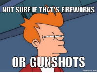 Living in a rough neighborhood on the Fourth of July weekend: NOT SURE IF THAT FIREWORKS  OR GUN SHOTS  mematic net Living in a rough neighborhood on the Fourth of July weekend