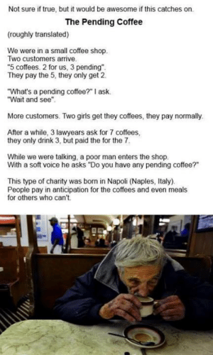 "Funny, Girls, and True: Not sure if true, but it would be awesome if this catches on.  The Pending Coffee  (roughly translated)  We were in a small coffee shop.  Two customers arrive  ""5 coffees. 2 for us, 3 pending""  They pay the 5, they only get 2  ""What's a pending coffee?"" I ask.  ""Wait and see""  More customers. Two girls get they coffees, they pay normally.  After a while, 3 lawyears ask for 7 coffees  they only drink 3, but paid the for the 7  While we were talking, a poor man enters the shop.  With a soft voice he asks ""Do you have any pending coffee?""  This type of charity was born in Napoli (Naples, Italy).  People pay in anticipation for the coffees and even meals  for others who can't."