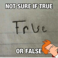 not sure if: NOT SURE IF TRUE  OR FALSE