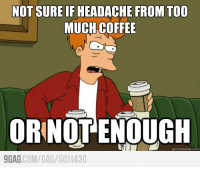 9gag, Dank, and Meme: NOT SURE IFHEADACHE FROM TOO  MUCH COFFEE  ORINOT ENOUGH  quick meme com  9GAG  COM/GAG/ 5011430 The problem with coffee...