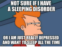 Time, Sleeping, and Sleep: NOT SURE IFI HAVE  A SLEEPING DISORDER  OR IAM JUST REALLY DEPRESSED  AND WANT TO SLEEP ALL THE TIME  imgflip.com I could sleep all day