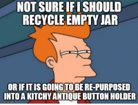 "Advice, Too Much, and Tumblr: NOT SURE IFI SHOULD  RECYCLE EMPTY JAFR  OR IFITIS GOING TO BE RE-PURPOSED  INTO A KITCHY ANTIQUE BUTTON HOLDER  imgflip.com <p><a href=""http://advice-animal.tumblr.com/post/175813316271/cleaning-the-kitchen-when-you-live-with-someone"" class=""tumblr_blog"">advice-animal</a>:</p>  <blockquote><p>Cleaning the kitchen when you live with someone who spends too much time on pinterest</p></blockquote>"