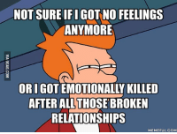 Not Sure, Relationship-Meme, and Relationship-Memes: NOT SURE IFIGOT NO FEELINGS  ANYMORE  ORIGO  AFTER ALL THOSEBROKEN  RELATIONSHIPS  MEMEFUL COM