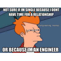 Not sure which one is more accurate...😞😐😑. engineers engineering engineeringmemes engineering_memes engineeringschool engineeringproblems relationship notsure notime: NOT SURE IFIM SINGLE BECAUSEIDONT  HAVE TIME FOR A RELATIONSHIP  engineering memes  ORBECAUSEIMMANENGINEER Not sure which one is more accurate...😞😐😑. engineers engineering engineeringmemes engineering_memes engineeringschool engineeringproblems relationship notsure notime