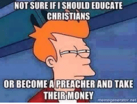 Memes, Money, and Moma: NOT SURE IFISHOULD EDUCATE  CHRISTIANS  OR BECOME A PREACHER AND TAKE  THEIR MONEY moma  net