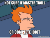 There's a new guy at work who is a candidate for the dunning-Kruger effect: NOT SURE IFMASTER TROLL  OR COMPLETE IDIOT  makeameme.org There's a new guy at work who is a candidate for the dunning-Kruger effect