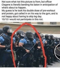 Being Alone, Gym, and Memes: Not sure what riot this picture is from, but officer  Clegane is literally bending his baton in anticipation of  what's about to happen.  My guess is he took his double dose of pre-workout  and protein, got called in on his way to the gym, and is  not happy about having to skip leg day.  10/10 I would not participate in this riot. This man could beat Antifa alone..😂😂 trump Trump2020 presidentdonaldtrump followforfollowback guncontrol trumptrain triggered ------------------ FOLLOW👉🏼 @conservative.american 👈🏼 FOR MORE