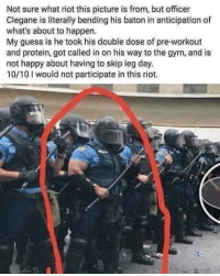 Bad, Bad Day, and Gym: Not sure what riot this picture is from, but officer  Clegane is literally bending his baton in anticipation of  what's about to happen.  My guess is he took his double dose of pre-workout  and protein, got called in on his way to the gym, and is  not happy about having to skip leg day.  10/10 I would not participate in this riot. Bad day for a riot