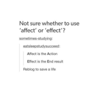 Life, Affect, and Humans of Tumblr: Not sure whether to use  'affect' or 'effect'?  sometimes-studying  eatsleepstudysucceed:  Affect is the Action  Effect is the End result  Reblog to save a life