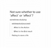 Life, Affect, and Been: Not sure whether to use  'affect' or 'effect'?  sometimes-studying:  eatsleepstudysucceed:  Affect is the Action  Effect is the End result  Reblog to save a life where has this been all my life??