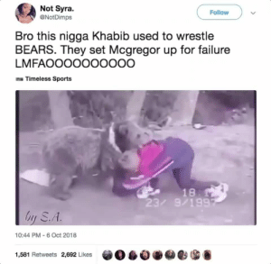 Dank, Memes, and Sports: Not Syra.  @NotDimps  Follow  Bro this nigga Khabib used to wrestle  BEARS. They set Mcgregor up for failure  LMFAOOOOOOOOOO  Timeless Sports  18  23/ 9/199  hy S.A  10:44 PM 6 Oct 2018  1,581 Retweets 2,692 Likes  自0eesG McGregor lost the fight years before knowing he lost the fight by MGLLN MORE MEMES
