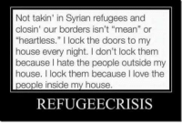 """Not takin' in Syrian refugees and  closin' our borders isn't """"mean"""" or  """"heartless."""" l lock the doors to my  house every night. don't lock them  because hate the people outside my  house. I lock them because love the  people inside my house.  REFUGEECRISIS ~ Hollie"""
