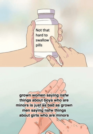 This is true via /r/memes https://ift.tt/2ZDr4J5: Not that  hard to  swallow  pills  grown women saying nsfw  things about boys who are  minors is just as bad as grown  men saying nsfw things  about girls who are minors This is true via /r/memes https://ift.tt/2ZDr4J5