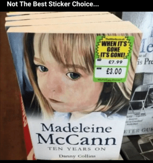 Best, Gone, and Madeleine McCann: Not The Best Sticker Choice...  TheWorks.co.uk  WHEN IT'S  GONE  IT'S GONE!  se of  is Pre  £7.99  £3.00  Madeleine  McCann  ETER GUR  TEN YEARS ON  Danny Collins