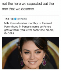 Lol, Mila Kunis, and Money: not the hero we expected but the  one that we deserve  The Hill@thehil  Mila Kunis donates monthly to Planned  Parenthood in Pence's name so Pence  gets a thank-you letter each time hill.cm/  GsOSIr7 call out post to obama: why r u not fighting for the cause my man why are you just getting checks from speeches?! like i know money is cool and you've done a lot but you have the power to do so much more like ??? do more! please we need you lol.