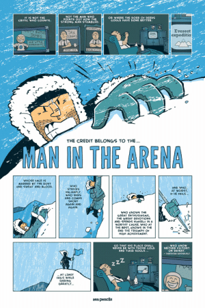 [IMAGE] Man in the arena.: NOT THE MAN WHO  POINTS OUT HOW THE  STRONG MAN STUMBLED.  OR WHERE THE DOER OF DEEDS  COULD HAVE DONE BETTER.  IT IS NOT THE  CRITIC WHO COUNTS.  CONGRATULAT  APPY BIRTHD  JAMES  Everest  TAX  cCOUNTS  expeditio  oUR LITTLE  ASTRONAUT!  JAMES FOX  THE CREDIT BELONGS TO THE.  MAN IN THE ARENA  WHOSE FACE IS  MARRED BY THE DUST  AND SWEAT AND BLOOD.  WHO  STRIVES  VALIANTLY  WHO ERRS  AND WHO,  AT WORST  IF HE FAILS..  AND COMES  SHORT  AGAIN AND  AGAIN.  WHO KNOWS THE  GREAT ENTHUSIASMS,  THE GREAT DEVOTIONS  AND SPENDS HIMSELF IN A  WORTHY CAUSE. WHO AT  THE BEST, KNOWS IN THE  END THE TRIUMPH OF  HIGH ACHIEVEMENT  SO THAT HIS PLACE SHALL  NEVER BE WITH THOSE COLD  AND TIMID SOULS...  WHO KNOW  NEITHER VICTORY  OR DEFEAT.  -THEODORE ROOSEVELT  zzz  .AT LEAST  FAILS WHILE  DARING  GREATLY...  zenpencils [IMAGE] Man in the arena.