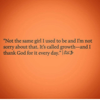 """Same Girl: Not the same girl I used to be and I'm not  sorry about that. It's called growth-andI  thank God for it every day."""""""