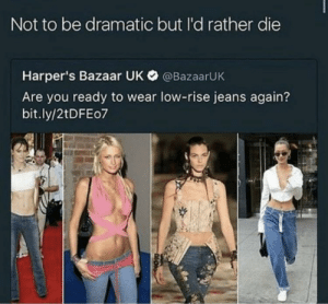 Jeans, You, and Bazaar: Not to be dramatic but I'd rather die  Harper's Bazaar UK @BazaarUK  Are you ready to wear low-rise jeans again?  bit.ly/2tDFEo7