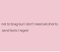 Regret, Alcohol, and Girl Memes: not to brag but I don't need alcohol to  send texts I regret Pure talent 💅🏼