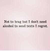 Regret, Alcohol, and Girl Memes: Not to brag but I don't need  alcohol to send texts I regret. I'm super gifted