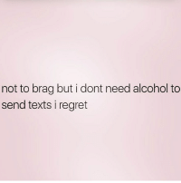 Memes, Regret, and Alcohol: not to brag but i dont need alcohol to  send texts i regret 💁🏼‍♀️ Follow @northwitch69 @northwitch69 @northwitch69 @northwitch69