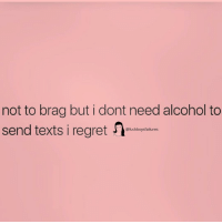 Alcohol, Girl Memes, and Texts: not to brag but i dont need alcohol to  send texts i egret  @fuckboysfailures