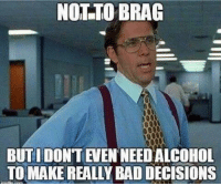 Bad Decisions: NOT TO BRAG  BUTI DONT EVEN NEEDALCOHOL  TO MAKE REALLY BAD DECISIONS