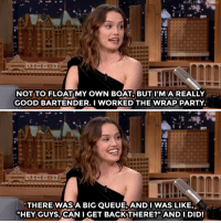 """<p><a href=""""https://www.youtube.com/watch?v=w17sB5zp7oY"""" target=""""_blank"""">Daisy Ridley fills Jimmy in on her amazing bartending skills!</a></p>: NOT TO FLOAT MY OWN BOA BUT I'M AREALLY  GOOD BARTENDER. I WORKED THE WRAPPARTY  THERE WASA BIG QUEUE,ANDI WAS LIKE,  """"HEY GUYS,CAN I GET BACKTHERE?"""" ANDI DID! <p><a href=""""https://www.youtube.com/watch?v=w17sB5zp7oY"""" target=""""_blank"""">Daisy Ridley fills Jimmy in on her amazing bartending skills!</a></p>"""