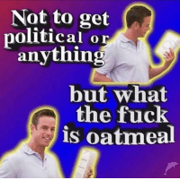 political: Not to get  political or  anything  but what  the fuck  is oatmeal