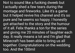 Fucking, Minecraft, and Congratulations: Not to sound like a fucking dweeb but  I actually shed a few tears during the  montage and fireworks. Like it's a game  but it helped revive his channel and it's so  pure and he seems so happy. I honestly  got attached to the story and the humour  of it all. Felix thanks a ton for the series  and giving me 20 minutes of laughter each  day. It really means a lot and l'm glad that  Minecraft has been able to bring us all  together. Congratulations on the wedding  too. And the 100mil Thanks Felix