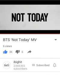 Memes, Good, and Today: NOT TODAY  BTS 'Not Today' MV  6 views  3K  ibighit  2,944,903  Subscribed  Big H  subscribers IT WAS SO GOOD