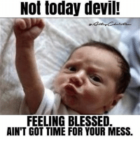 not today: Not today devil!  FEELING BLESSED.  AIN'T GOT TIME FOR YOUR MESS.