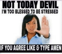 NOT TODAY DEVIL  l'M TOO BLESSED TO BE STRESSED  IF YOU AGREE LIKE TYPE AMEN NOT TODAY DEVIL