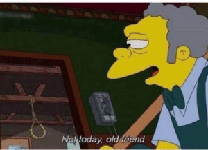 me🥴irl: Not today, old friend. me🥴irl