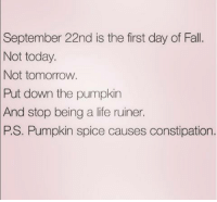 first day of fall: Not today.  September 22nd is the first day of Fall.  Not tomorrow  Put down the pumpkin  And stop being a life ruiner.  PS. Pumpkin spice causes constipation.