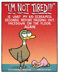 And then I collapse. Bonus Panel: goo.gl/h43E1e Pre-order my new book, out in less than a month! http://a.co/bRVv4xP: NOT TREDI!  IS WHAT MY KID SCREAMED,  SECONDS BEFORE PASSING OUT  FACEDOWN. ON THE FLOOR.  AGAIN  FowlLanguage Comics.com  Brian Gordon And then I collapse. Bonus Panel: goo.gl/h43E1e Pre-order my new book, out in less than a month! http://a.co/bRVv4xP