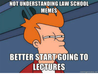Credit: Chris Primmer: NOT UNDERSTANDING LAW SCHOOL  MEMES  BETTER START GOING TO  LECTURES  memegenerator net Credit: Chris Primmer