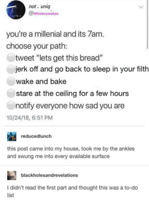 "memesonthehour:  i feel personally attacked : not. unig  @@historywakes  you're a millenial and its 7am.  choose your path:  tweet ""lets get this bread""  jerk off and go back to sleep in your filth  wake and bake  stare at the ceiling for a few hours  notify everyone how sad you are  10/24/18, 6:51 PM  reducedlunch  this post came into my house, took me by the ankles  and swung me into every available surface  blackholesandrevelations  I didn't read the first part and thought this was a to-do  list memesonthehour:  i feel personally attacked"