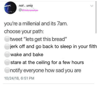 "My House, Tumblr, and Blog: not. uniq  @ehistorywakes  you're a millenial and its 7am  choose your path:  tweet ""lets get this bread""  jerk off and go back to sleep in your filth  wake and bake  stare at the ceiling for a few hours  notify everyone how sad you are  10/24/18, 6:51 PM homofied:  reducedlunch: this post came into my house, took me by the ankles and swung me into every available surface   #2"