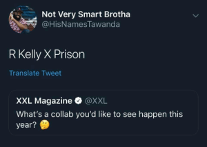 For the culture by drunkhighfives MORE MEMES: Not Very Smart Brotha  HisNamesTawanda  R Kelly X Prison  Translate Tweet  XXL Magazine·@XXL  What's a collab you'd like to see happen this  year? For the culture by drunkhighfives MORE MEMES