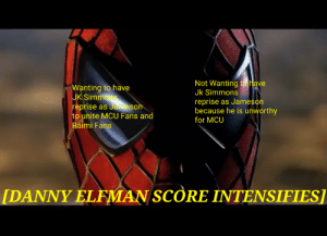 J.K. Simmons, Intensifies, and Mcu: Not Wanting to have  Jk Simmons  Wanting to have  JK Simmons  reprise as Jameson  reprise  because he is unworthy  as Jameson  to unite MCU Fans and  for MCU  Raimi Fans  [DANNY ELFMAN SCORE INTENSIFIES] We always have a choice