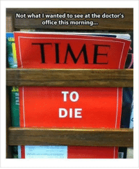 Memes, Help, and Office: Not what I wanted to see at the doctor's  office this morning.  LEA  TIME  TO  DIE  Di  ot  Pag <p>I wonder what the advertisements in that magazine would look like.</p><p><b><i>You need your required daily intake of memes! Follow <a>@nochillmemes</a>​ for help now!</i></b><br/></p>